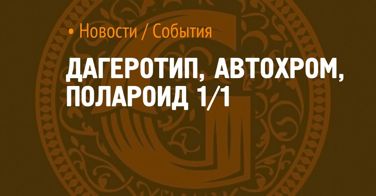 ДАГЕРОТИП, АВТОХРОМ, ПОЛАРОИД 1/1