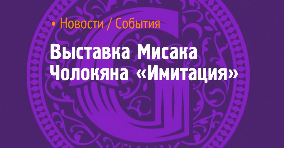 Выставка Мисака Чолокяна «Имитация»