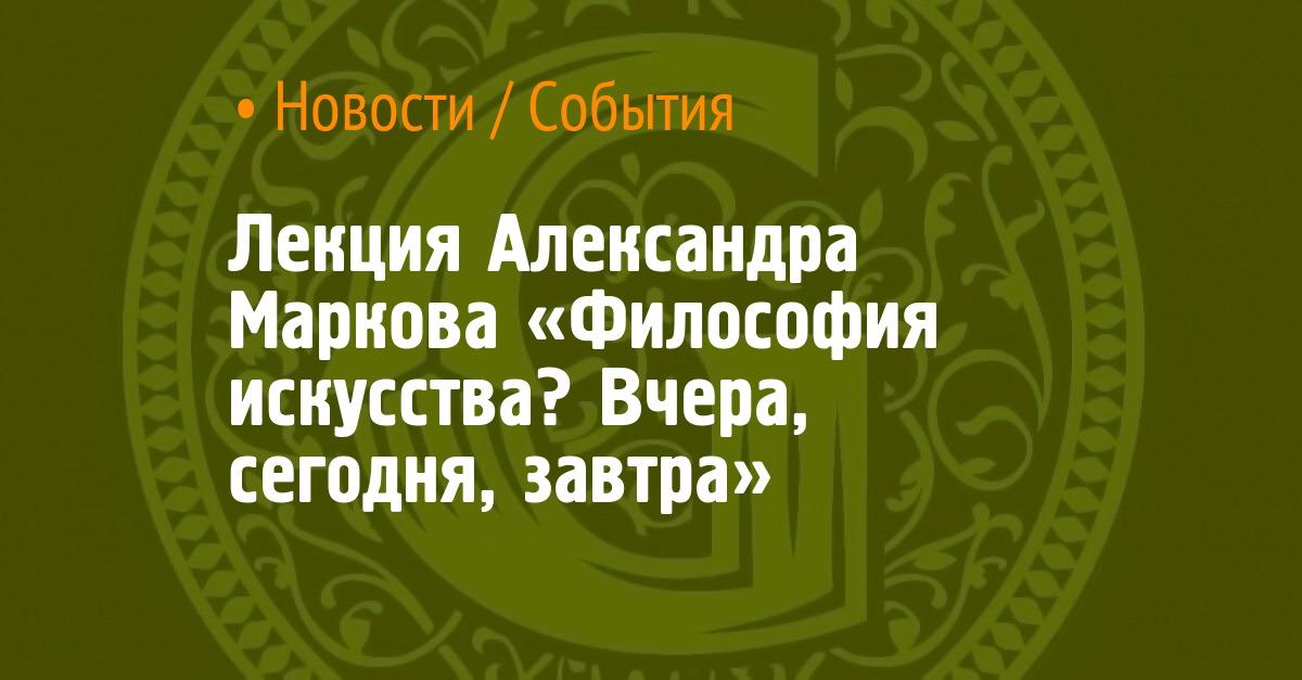 Лекция Александра Маркова «Философия искусства? Вчера, сегодня, завтра»