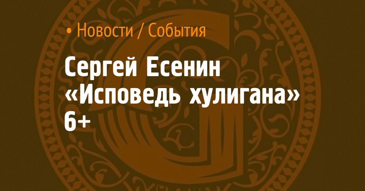"""谢尔盖·叶塞宁(Sergey Yesenin)""""流氓的自白"""" 6+"""