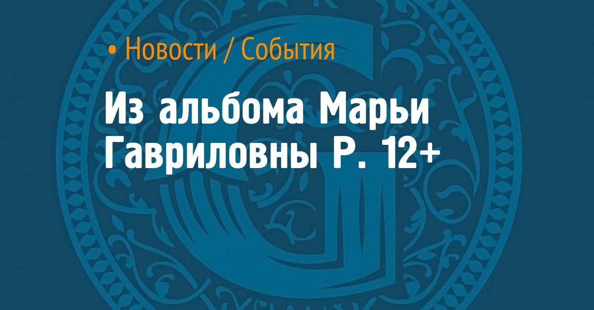 Из альбома Марьи Гавриловны Р. 12+