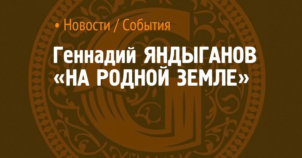 Геннадий ЯНДЫГАНОВ «НА РОДНОЙ ЗЕМЛЕ»