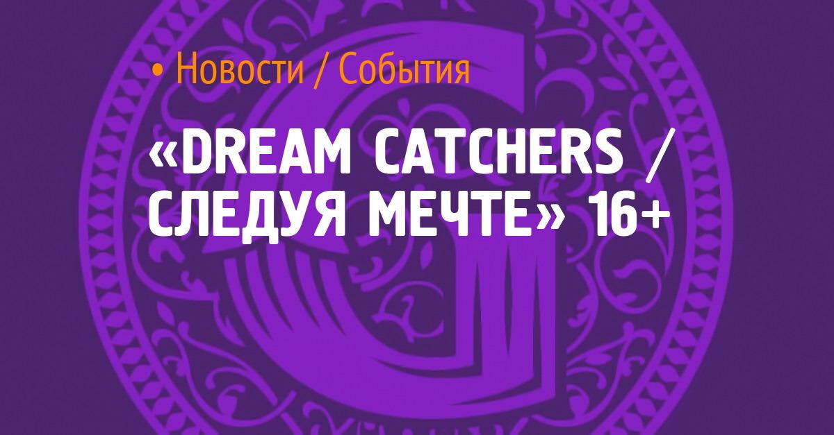 «DREAM CATCHERS / СЛЕДУЯ МЕЧТЕ» 16+