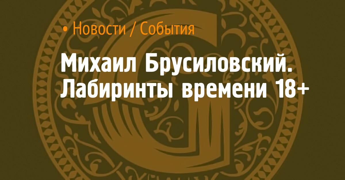 Михаил Брусиловский. Лабиринты времени 18+