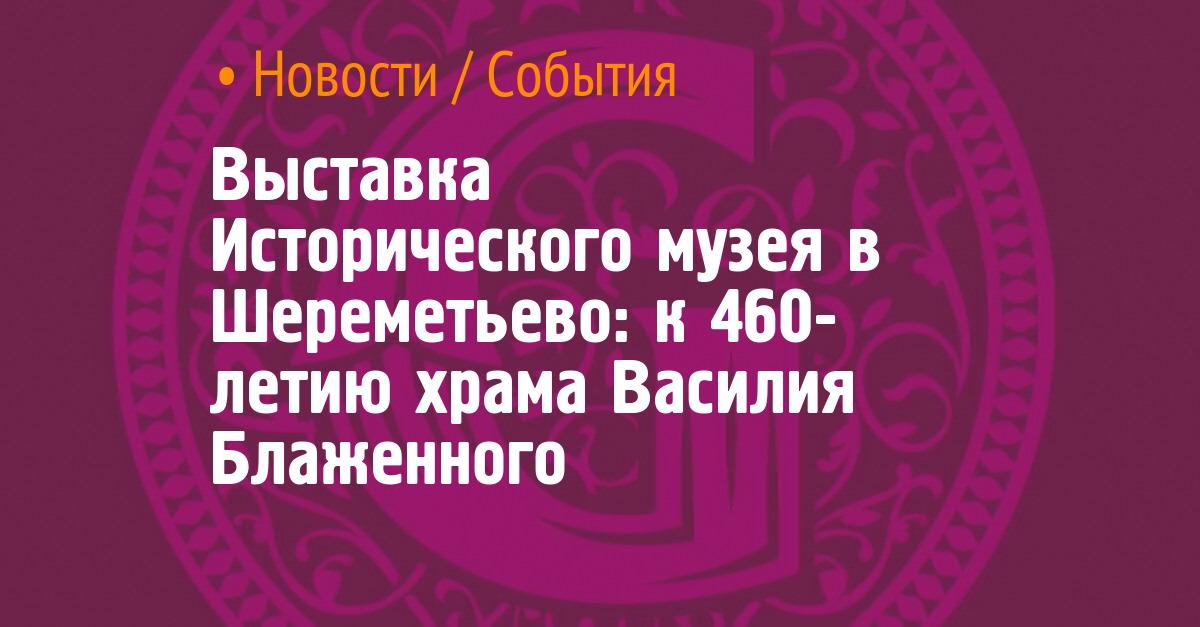 Выставка Исторического музея в Шереметьево: к 460-летию храма Василия Блаженного